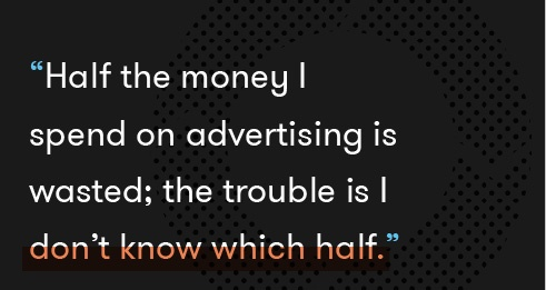 Half the money I spend on advertising is wasted; the trouble is I don't know which half.